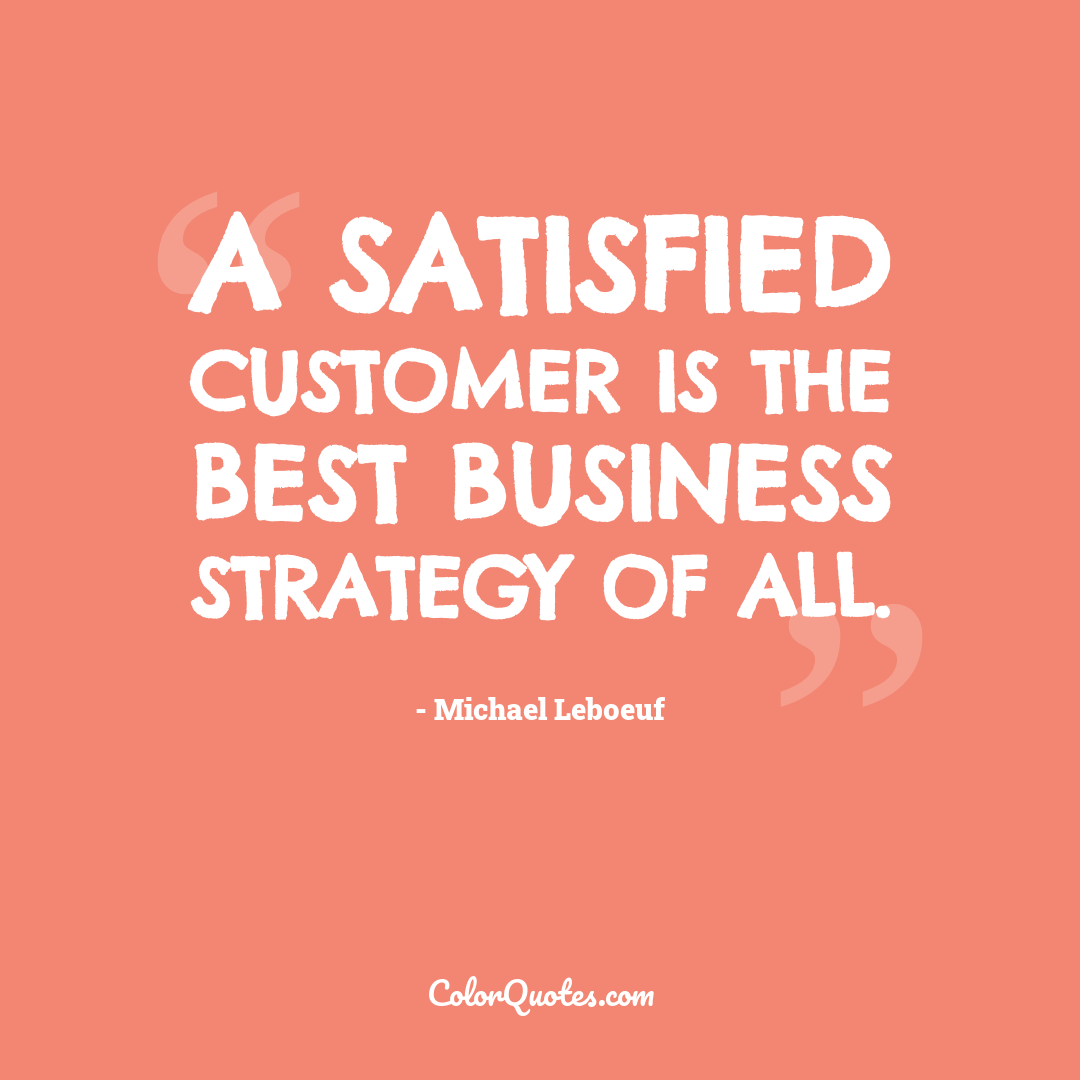 A satisfied customer is the best business strategy of all.