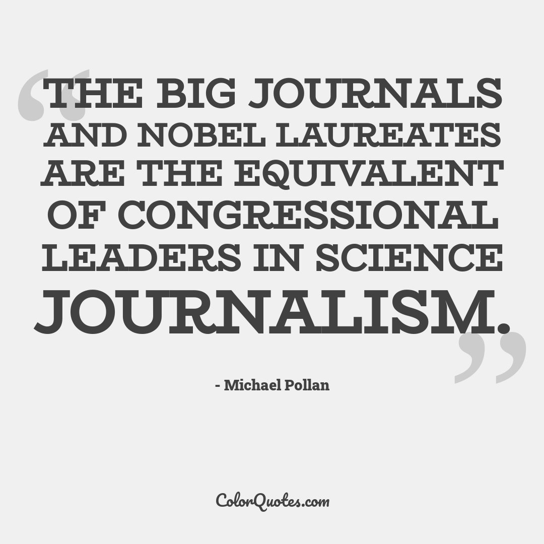 The big journals and Nobel laureates are the equivalent of Congressional leaders in science journalism.
