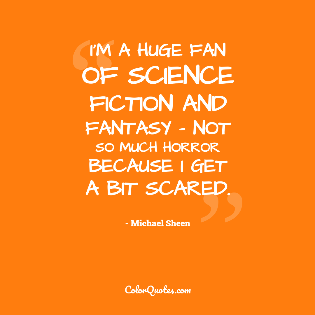 I'm a huge fan of science fiction and fantasy - not so much horror because I get a bit scared.