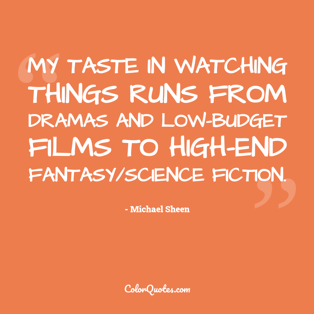 My taste in watching things runs from dramas and low-budget films to high-end fantasy/science fiction.