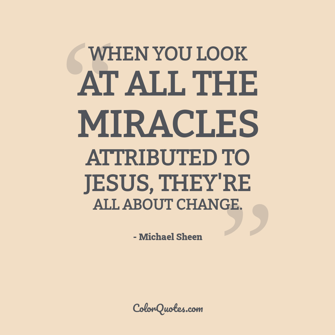 When you look at all the miracles attributed to Jesus, they're all about change.