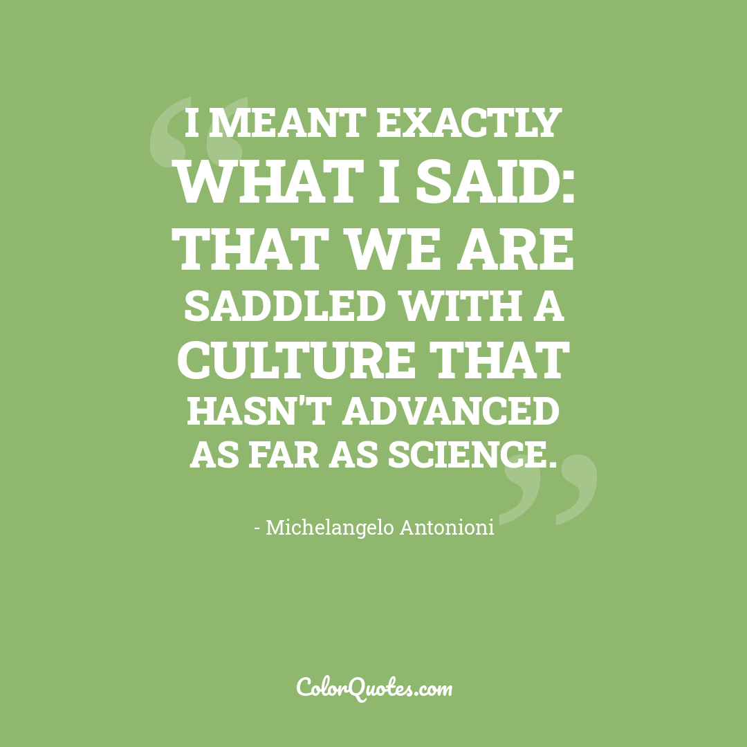 I meant exactly what I said: that we are saddled with a culture that hasn't advanced as far as science.