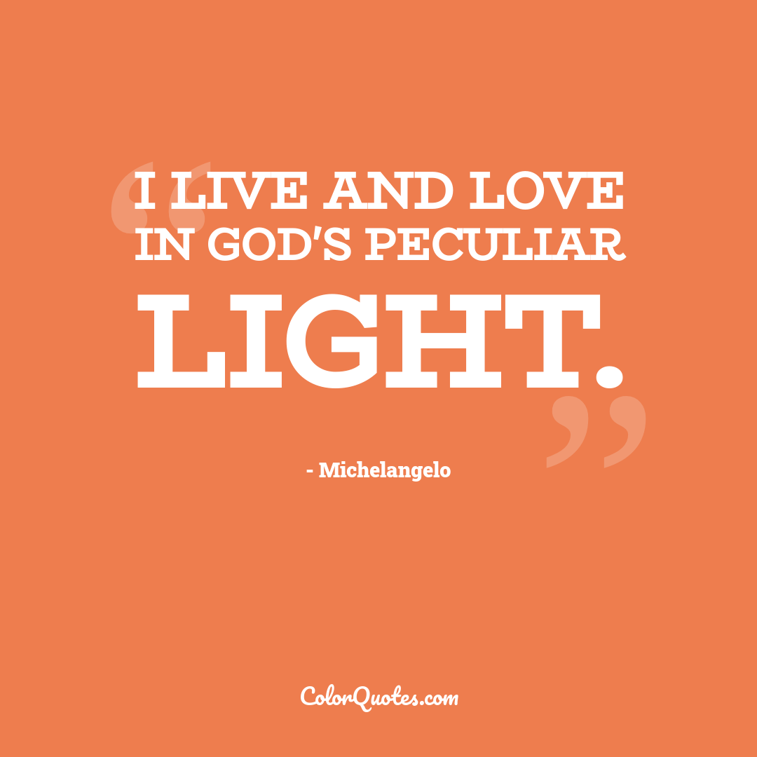 I live and love in God's peculiar light.