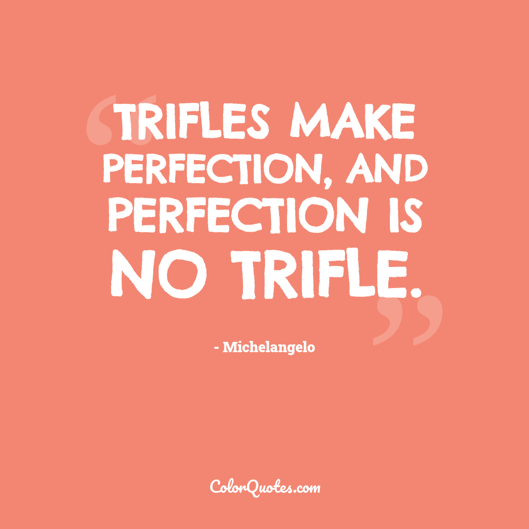 Trifles make perfection, and perfection is no trifle.