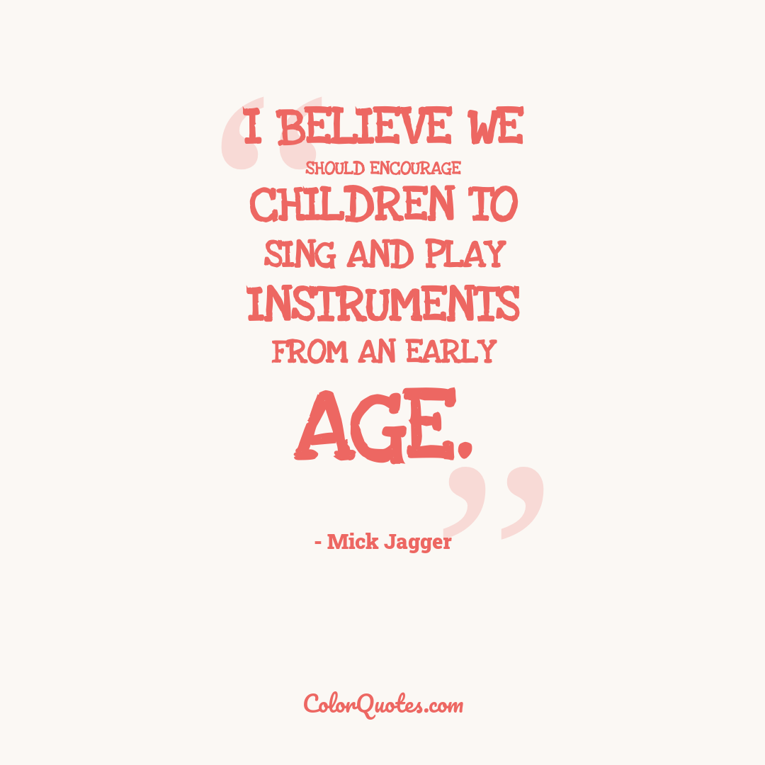 I believe we should encourage children to sing and play instruments from an early age.