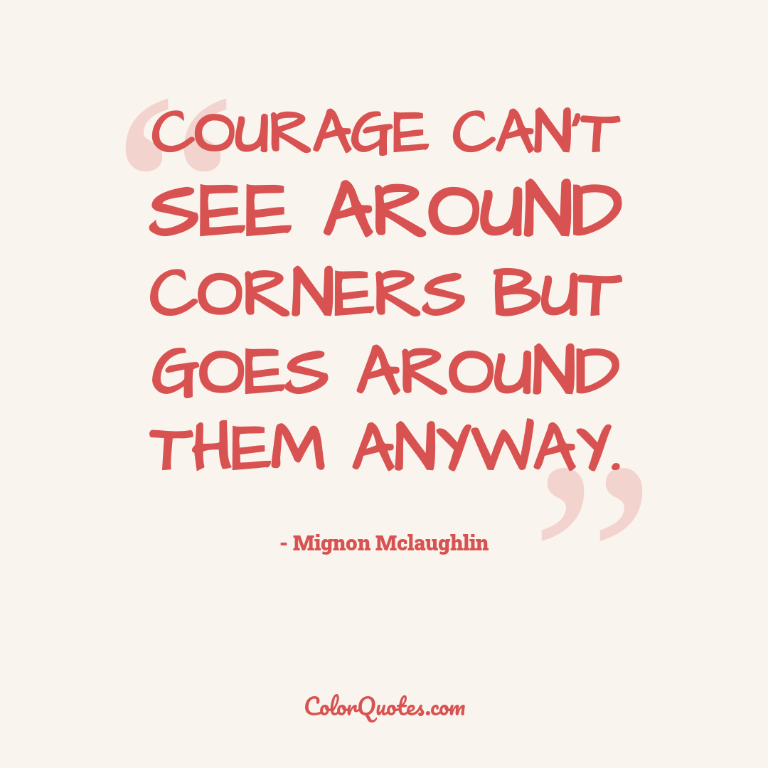 Courage can't see around corners but goes around them anyway.