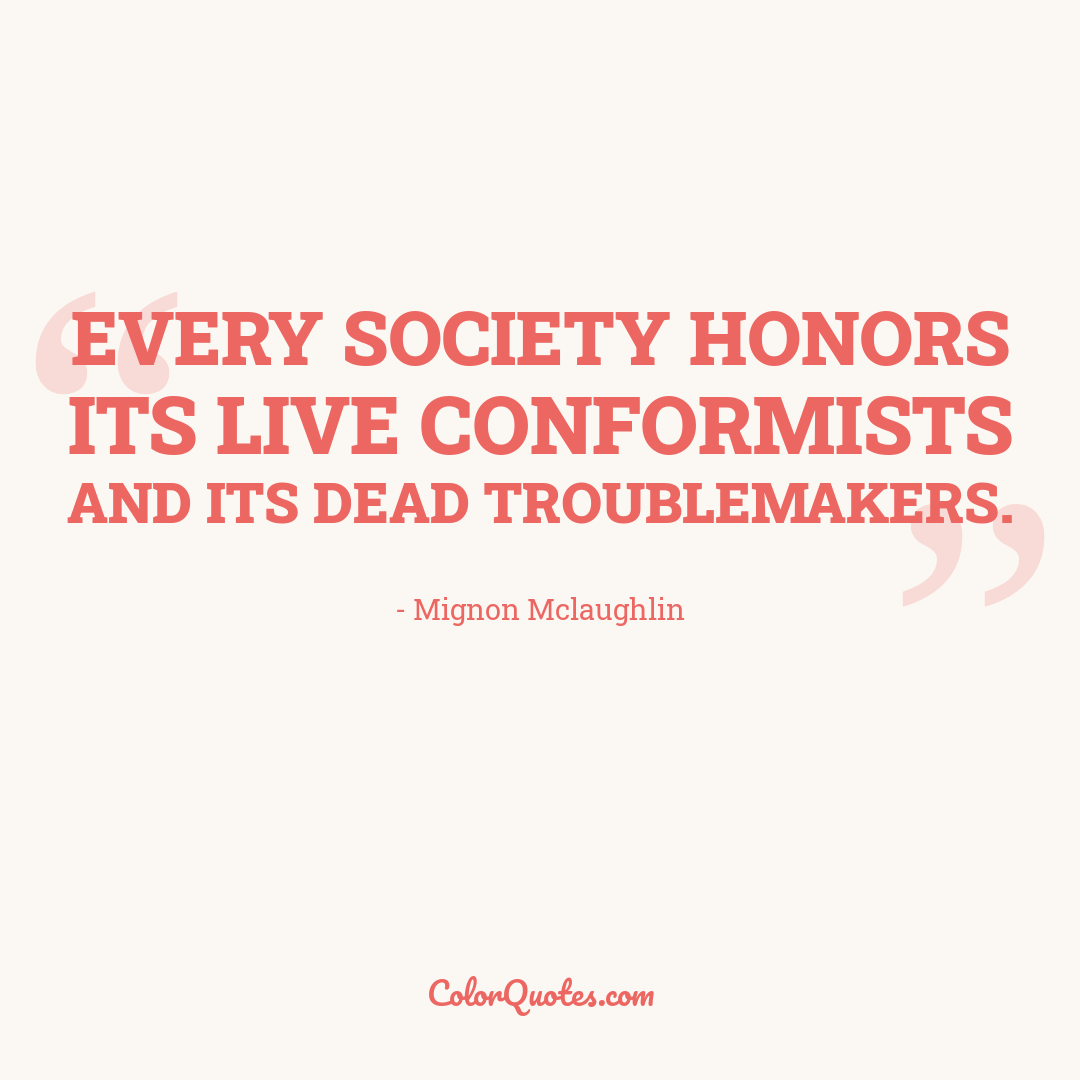 Every society honors its live conformists and its dead troublemakers.