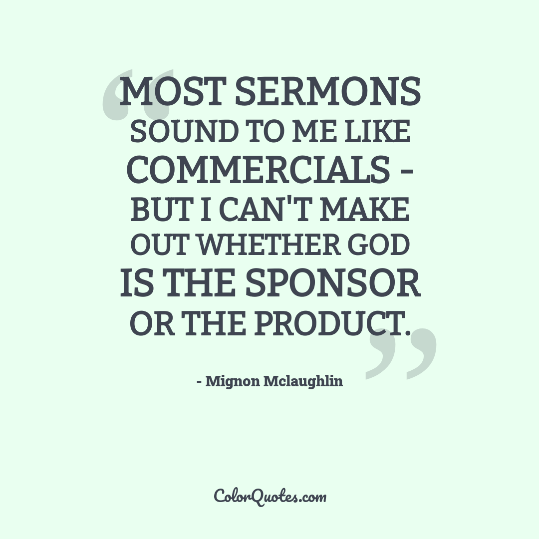 Most sermons sound to me like commercials - but I can't make out whether God is the Sponsor or the Product.