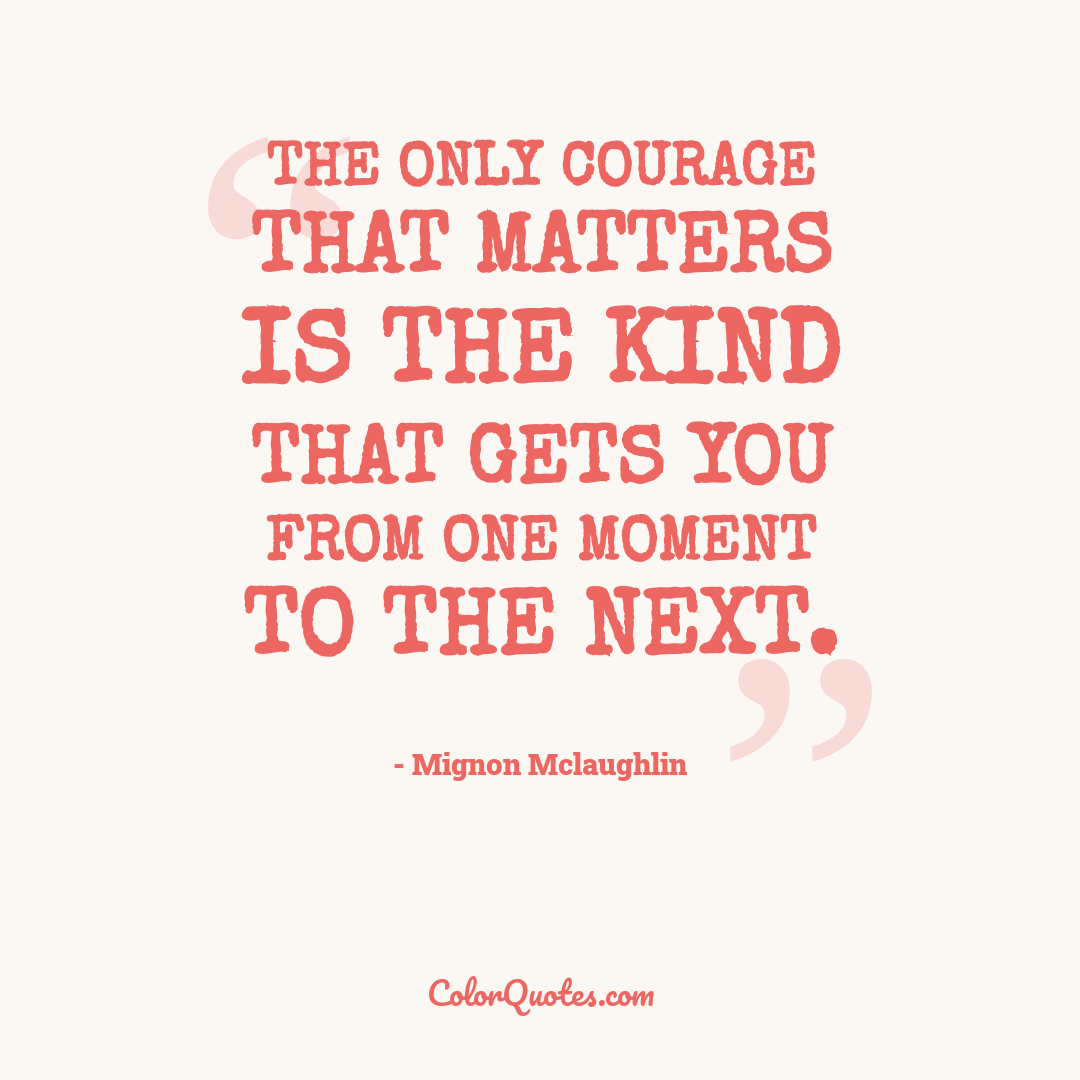 The only courage that matters is the kind that gets you from one moment to the next.