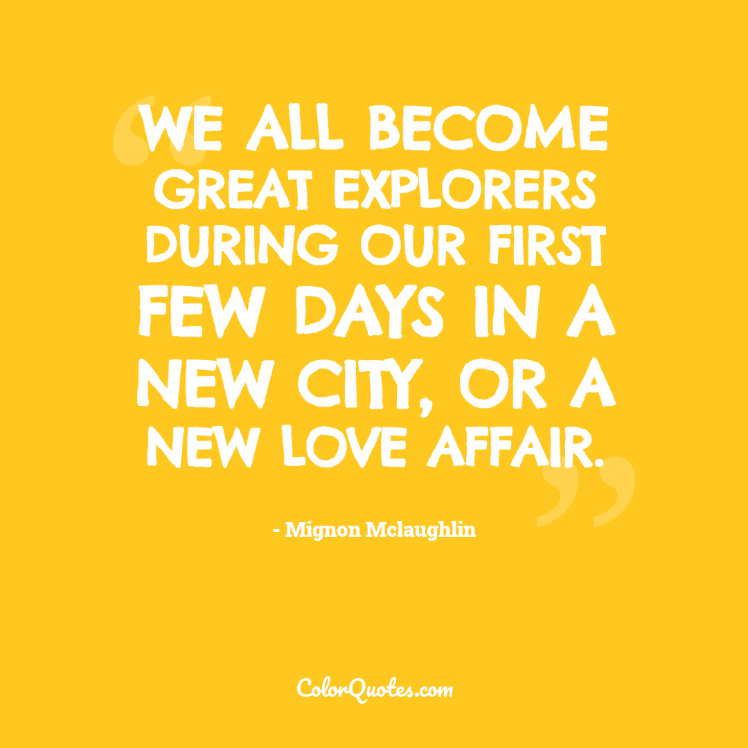 We all become great explorers during our first few days in a new city, or a new love affair.