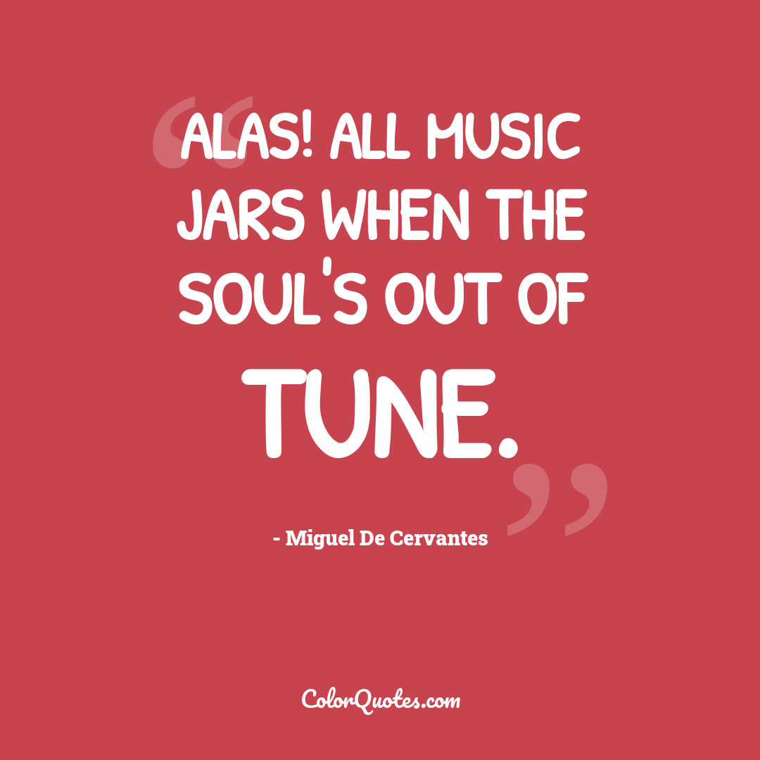 Alas! all music jars when the soul's out of tune.