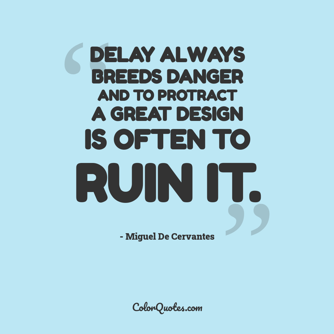 Delay always breeds danger and to protract a great design is often to ruin it.