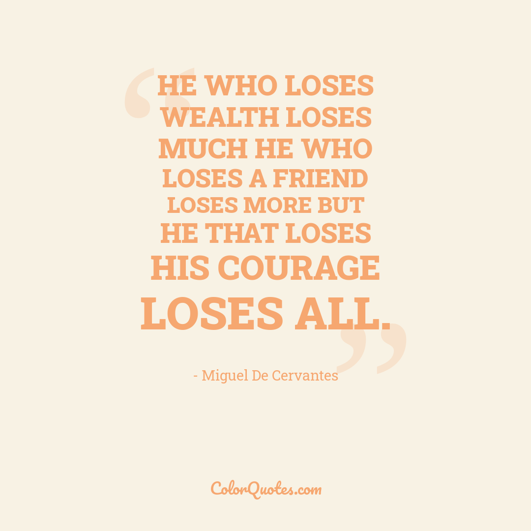 He who loses wealth loses much he who loses a friend loses more but he that loses his courage loses all.