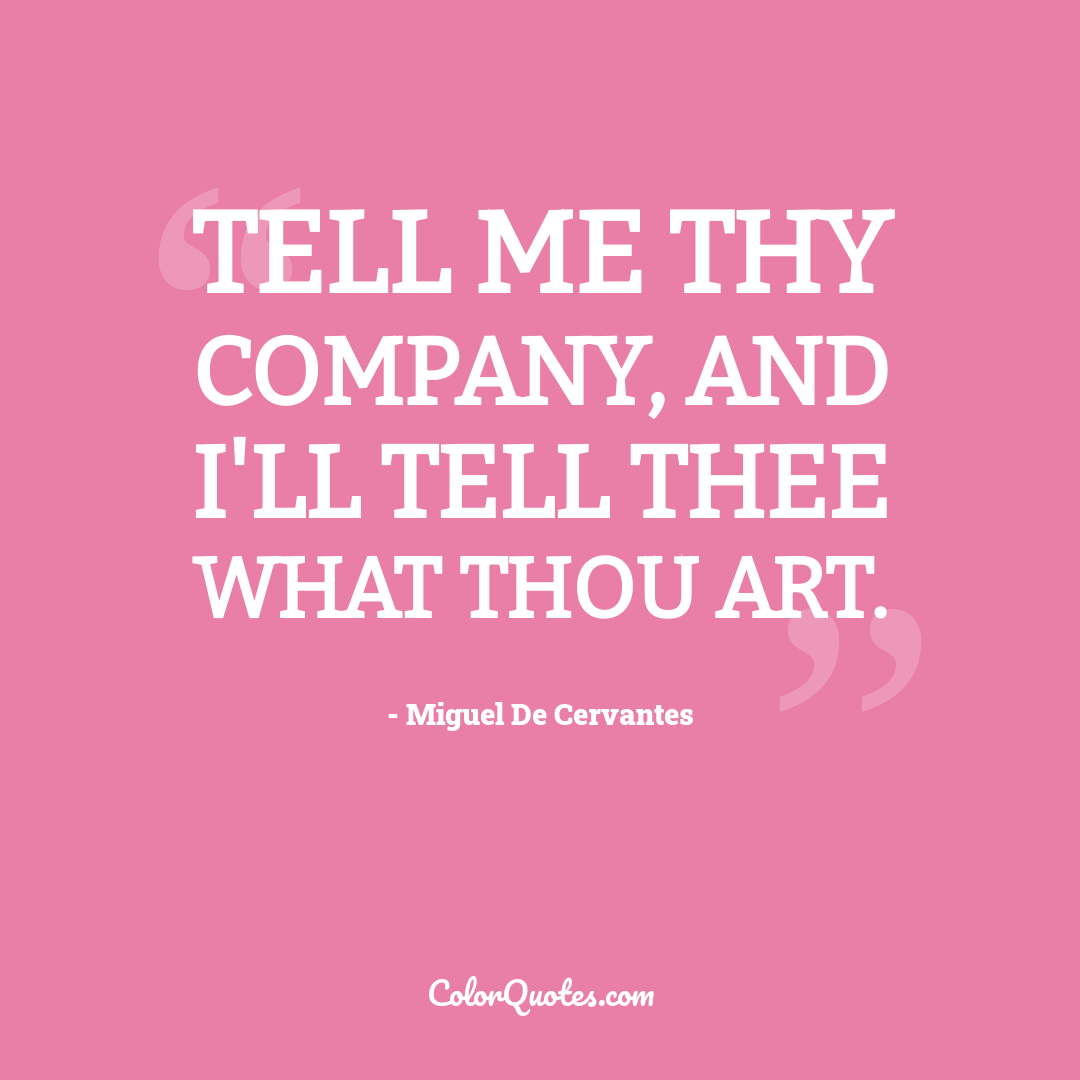 Tell me thy company, and I'll tell thee what thou art.