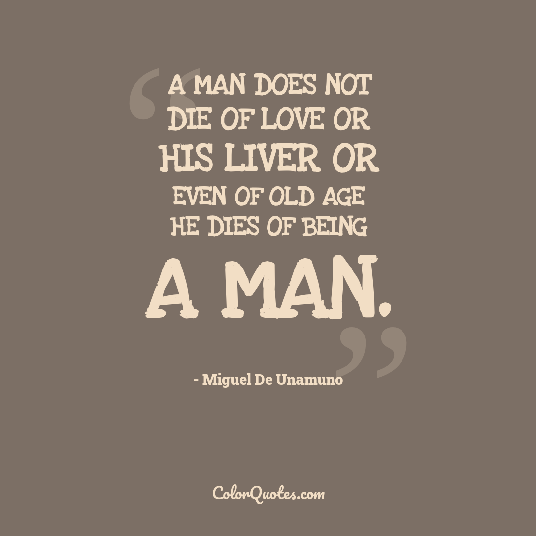 A man does not die of love or his liver or even of old age he dies of being a man.