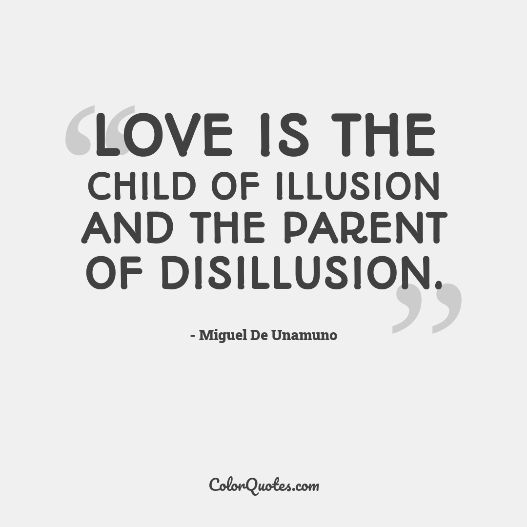 Love is the child of illusion and the parent of disillusion.