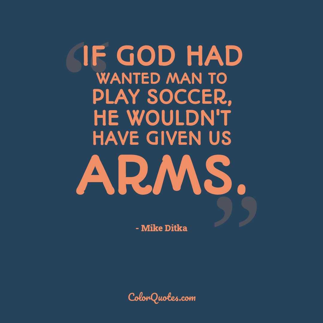 If God had wanted man to play soccer, he wouldn't have given us arms.