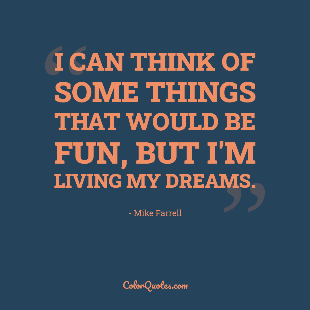 I can think of some things that would be fun, but I'm living my dreams. by Mike Farrell