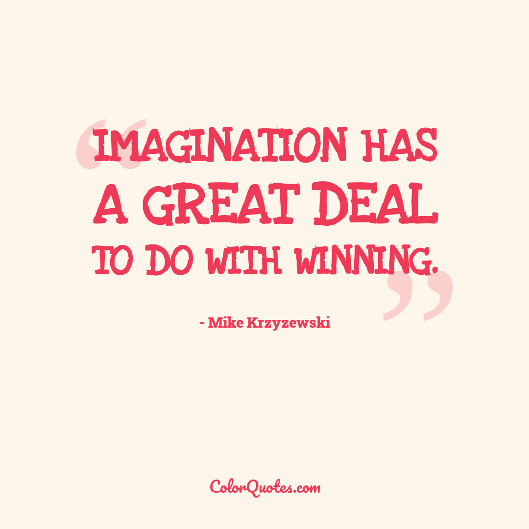 Imagination has a great deal to do with winning.