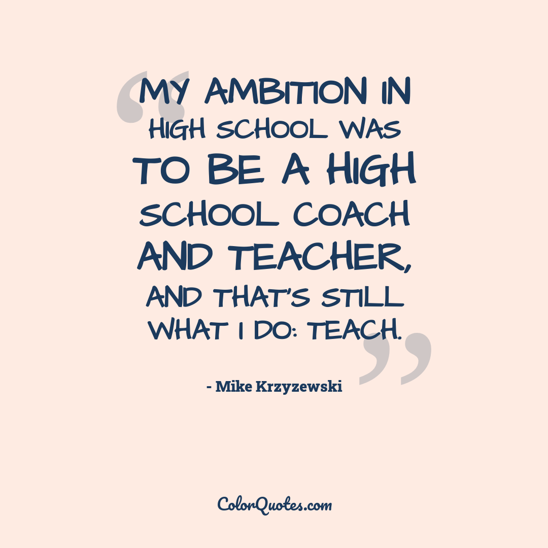 My ambition in high school was to be a high school coach and teacher, and that's still what I do: teach.
