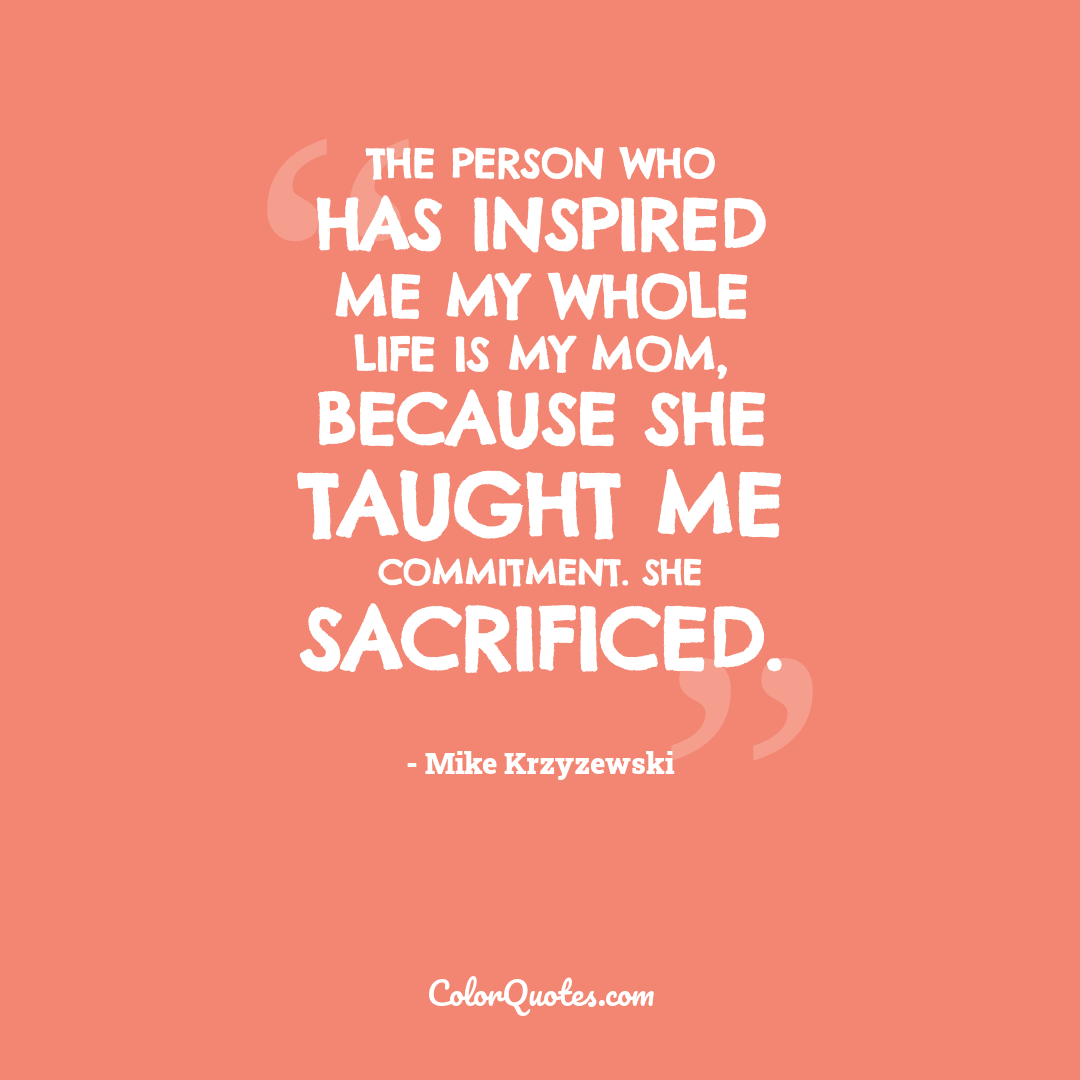 The person who has inspired me my whole life is my Mom, because she taught me commitment. She sacrificed.
