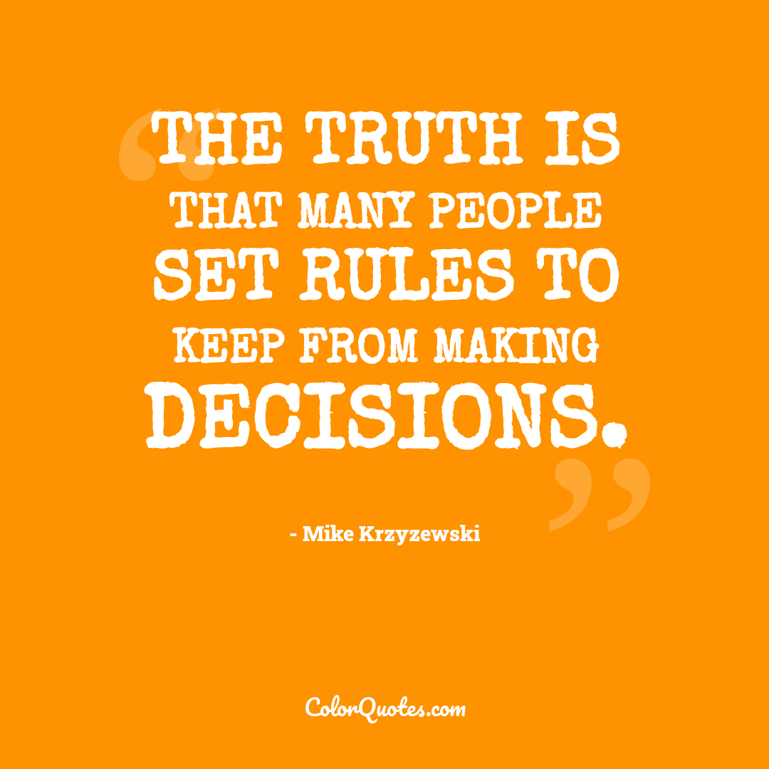 The truth is that many people set rules to keep from making decisions.
