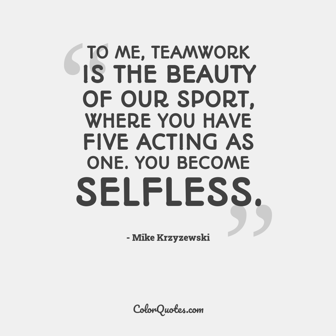 To me, teamwork is the beauty of our sport, where you have five acting as one. You become selfless.