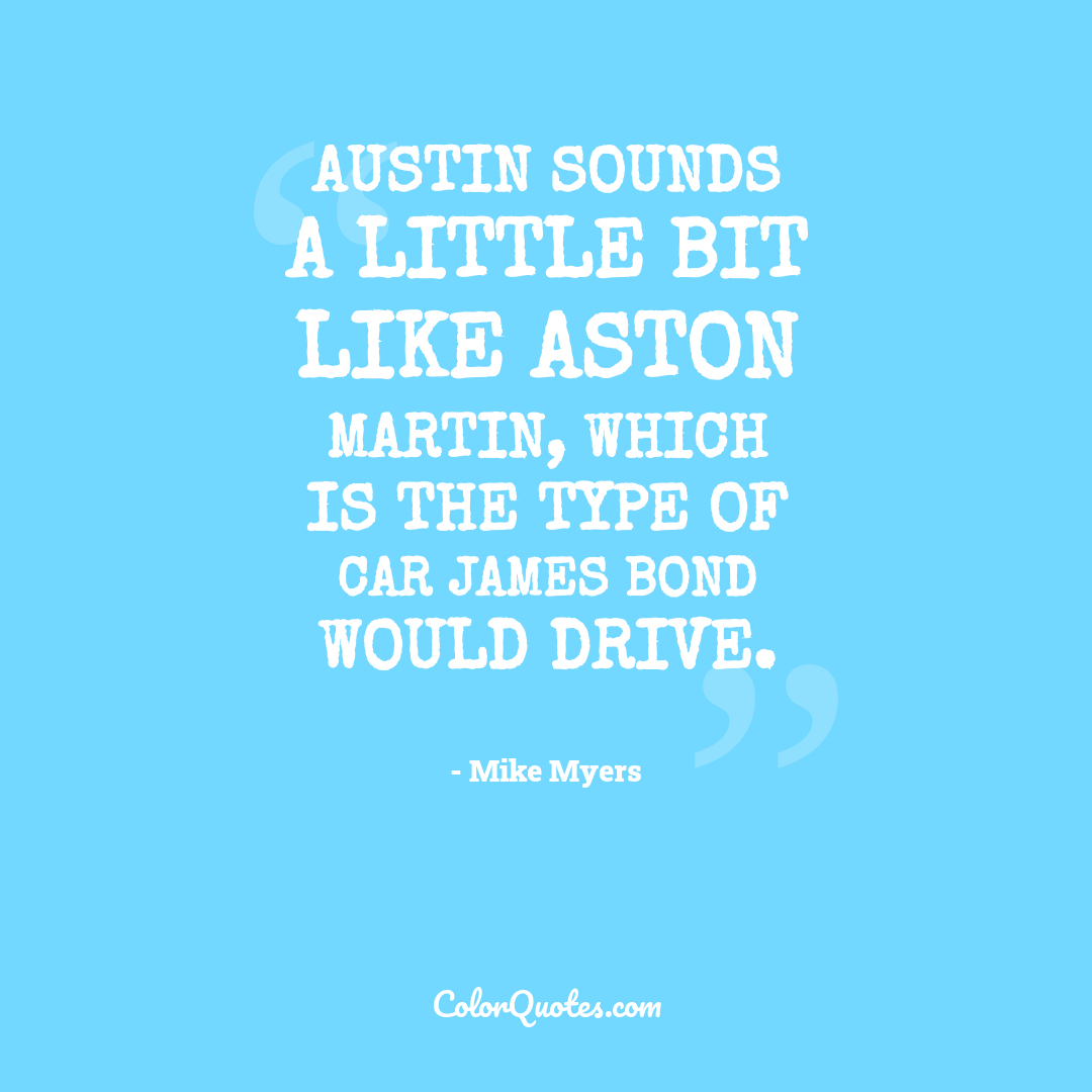 Austin sounds a little bit like Aston Martin, which is the type of car James Bond would drive.