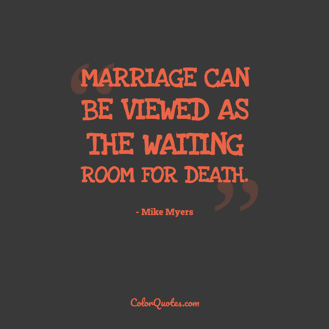 Marriage can be viewed as the waiting room for death.