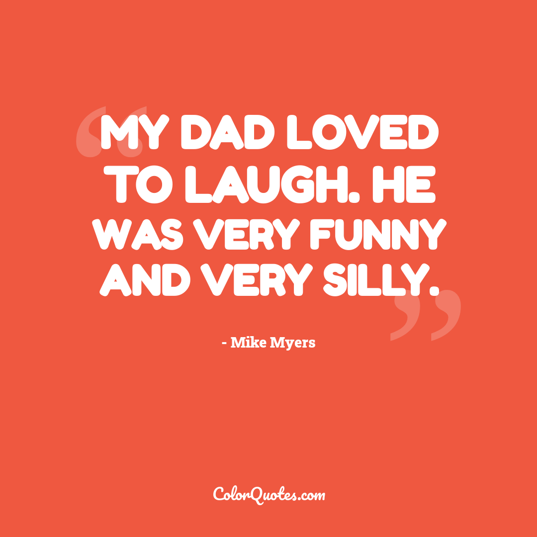 My dad loved to laugh. He was very funny and very silly.