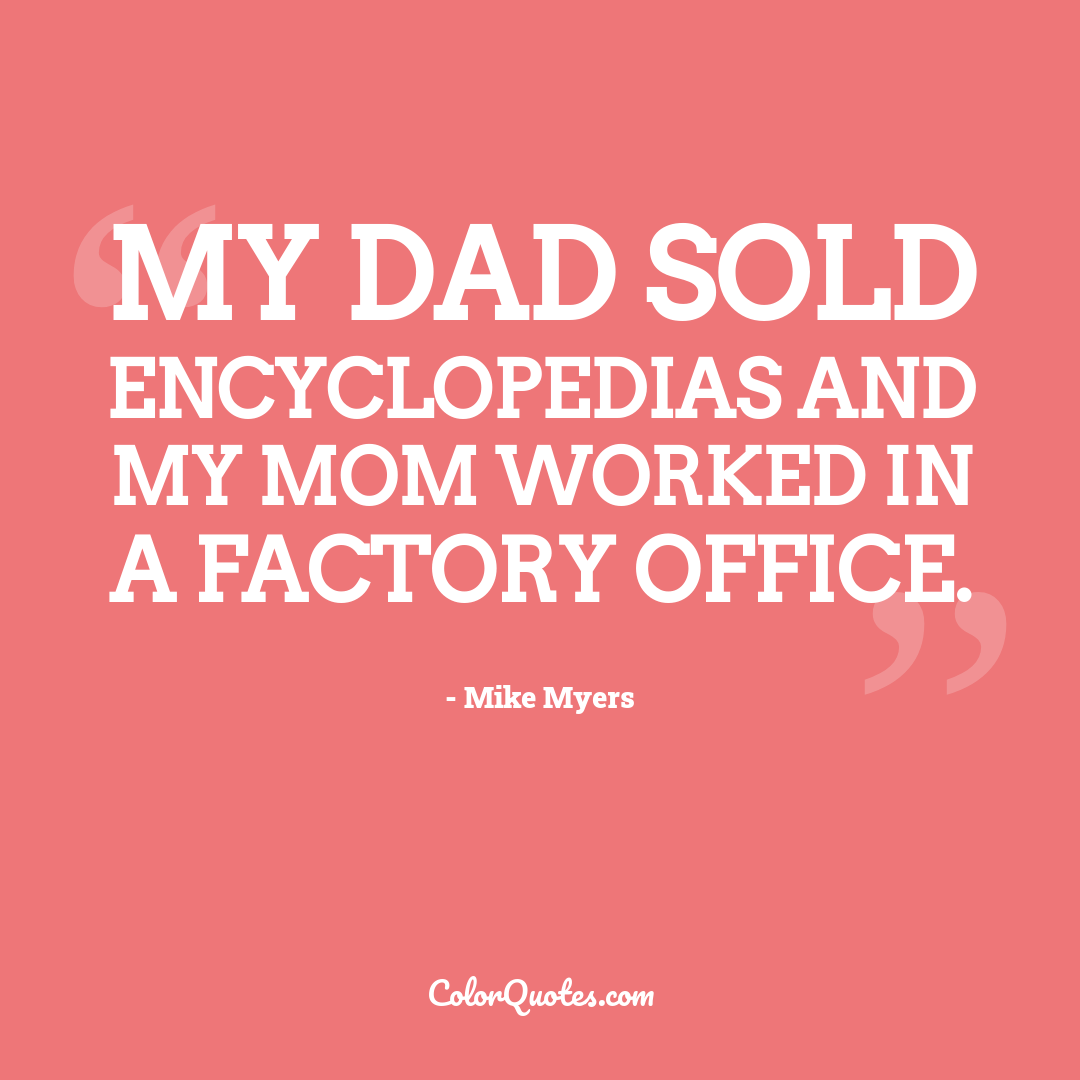 My dad sold encyclopedias and my mom worked in a factory office.