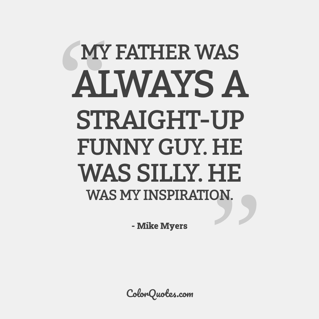 My father was always a straight-up funny guy. He was silly. He was my inspiration.