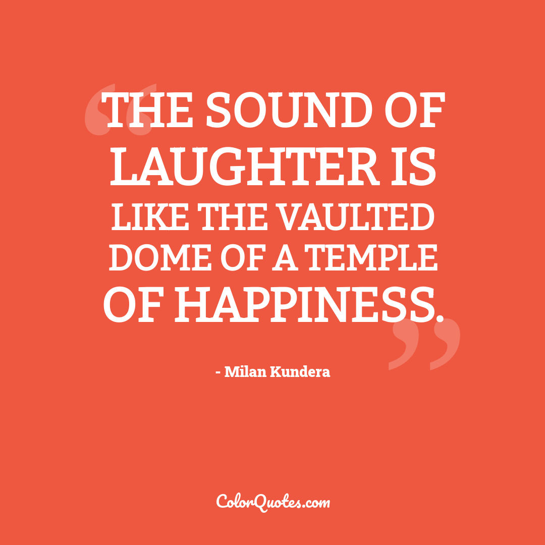 The sound of laughter is like the vaulted dome of a temple of happiness.