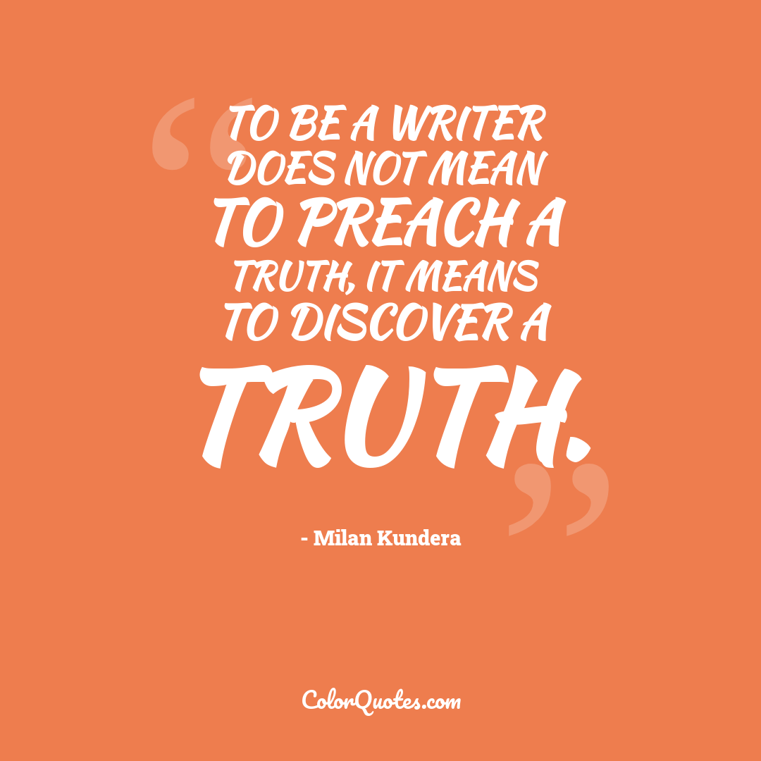 To be a writer does not mean to preach a truth, it means to discover a truth.