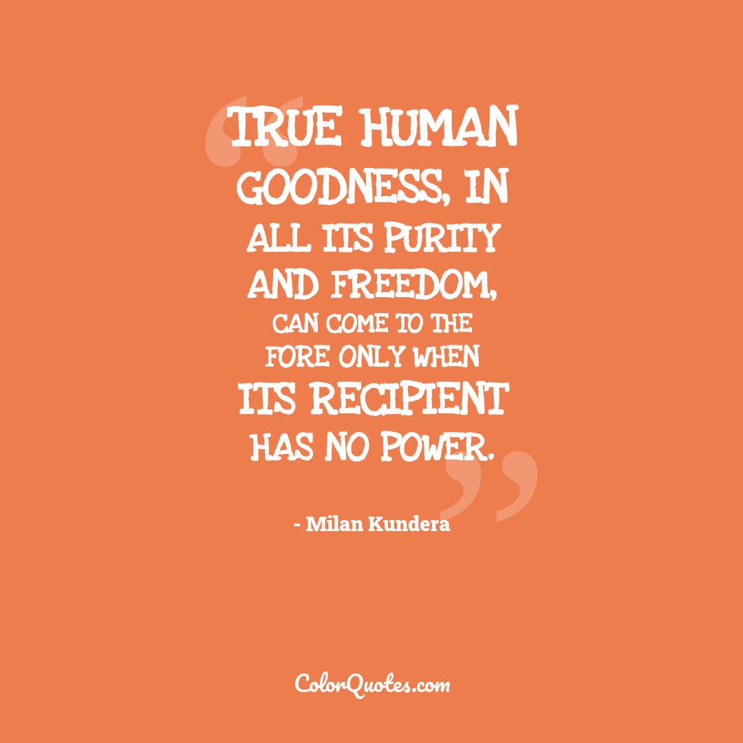 True human goodness, in all its purity and freedom, can come to the fore only when its recipient has no power.