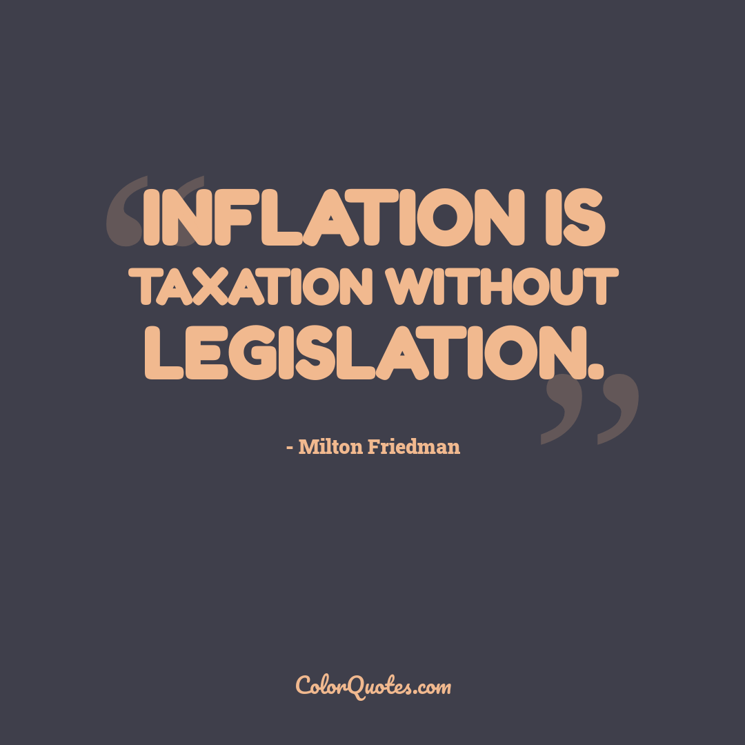 Inflation is taxation without legislation.