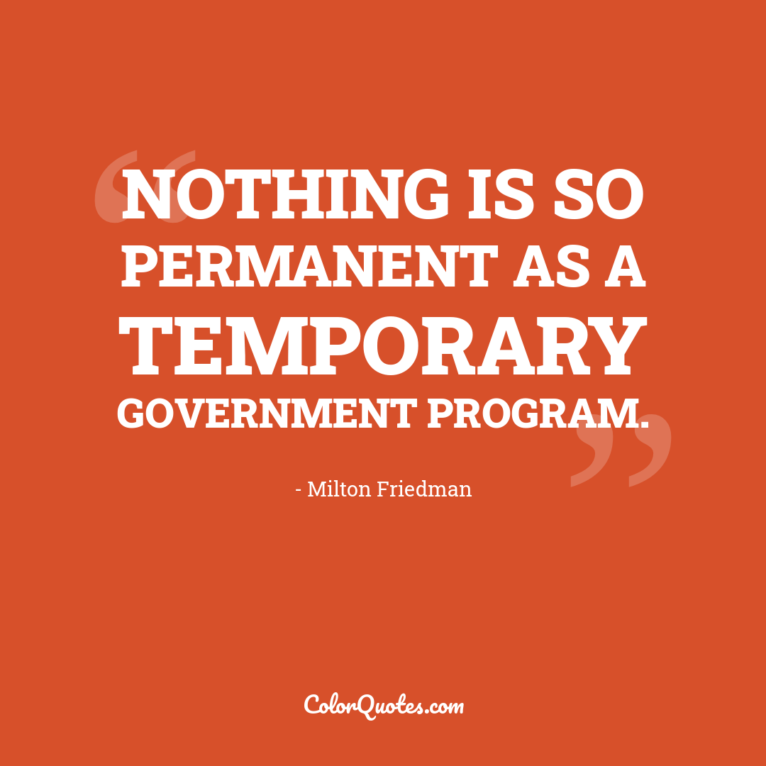 Nothing is so permanent as a temporary government program. by Milton Friedman