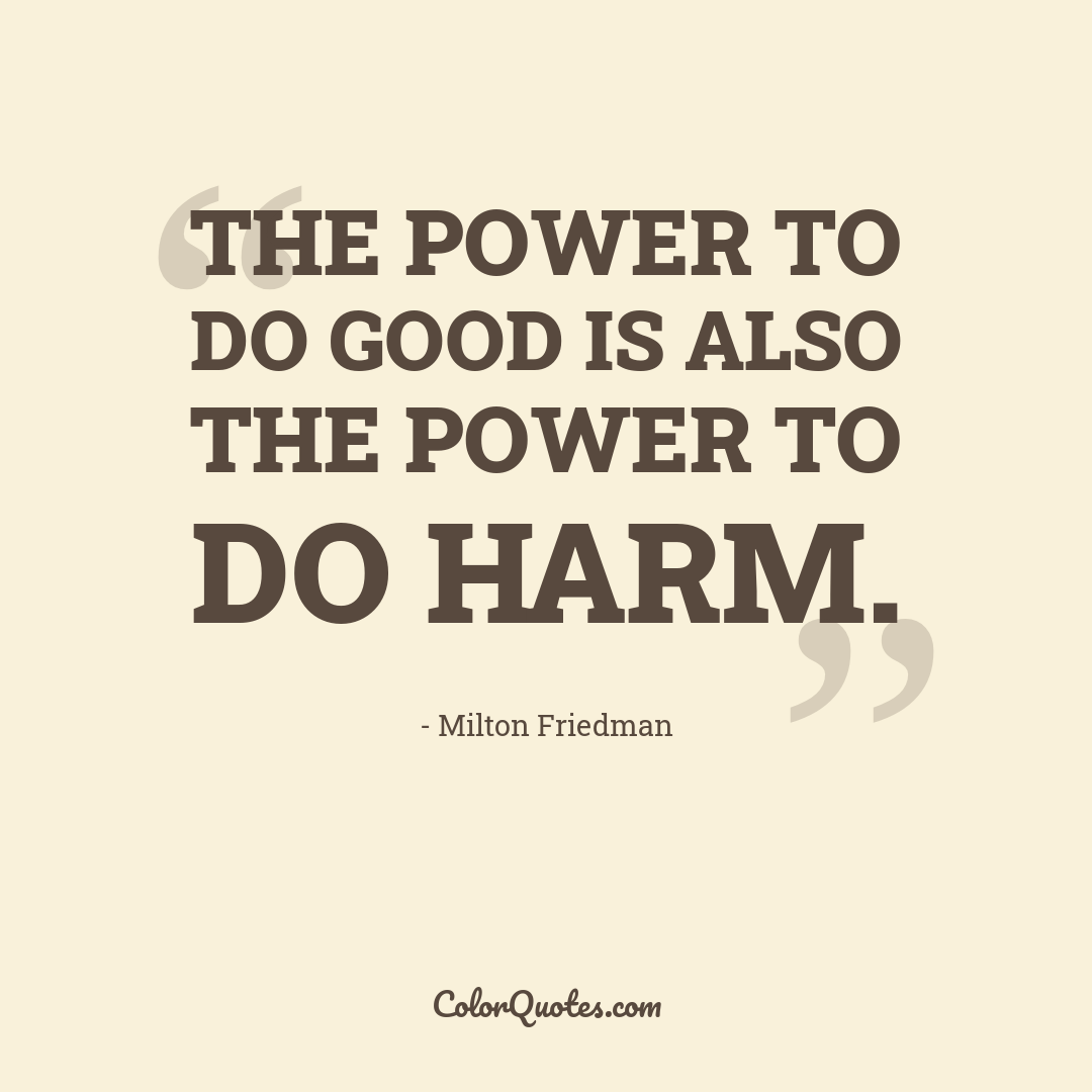 The power to do good is also the power to do harm.