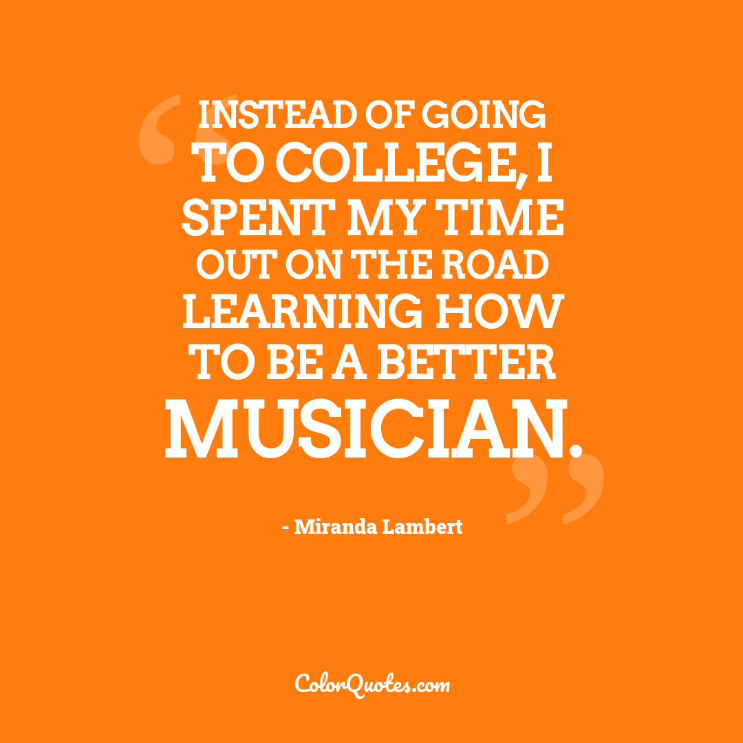 Instead of going to college, I spent my time out on the road learning how to be a better musician.