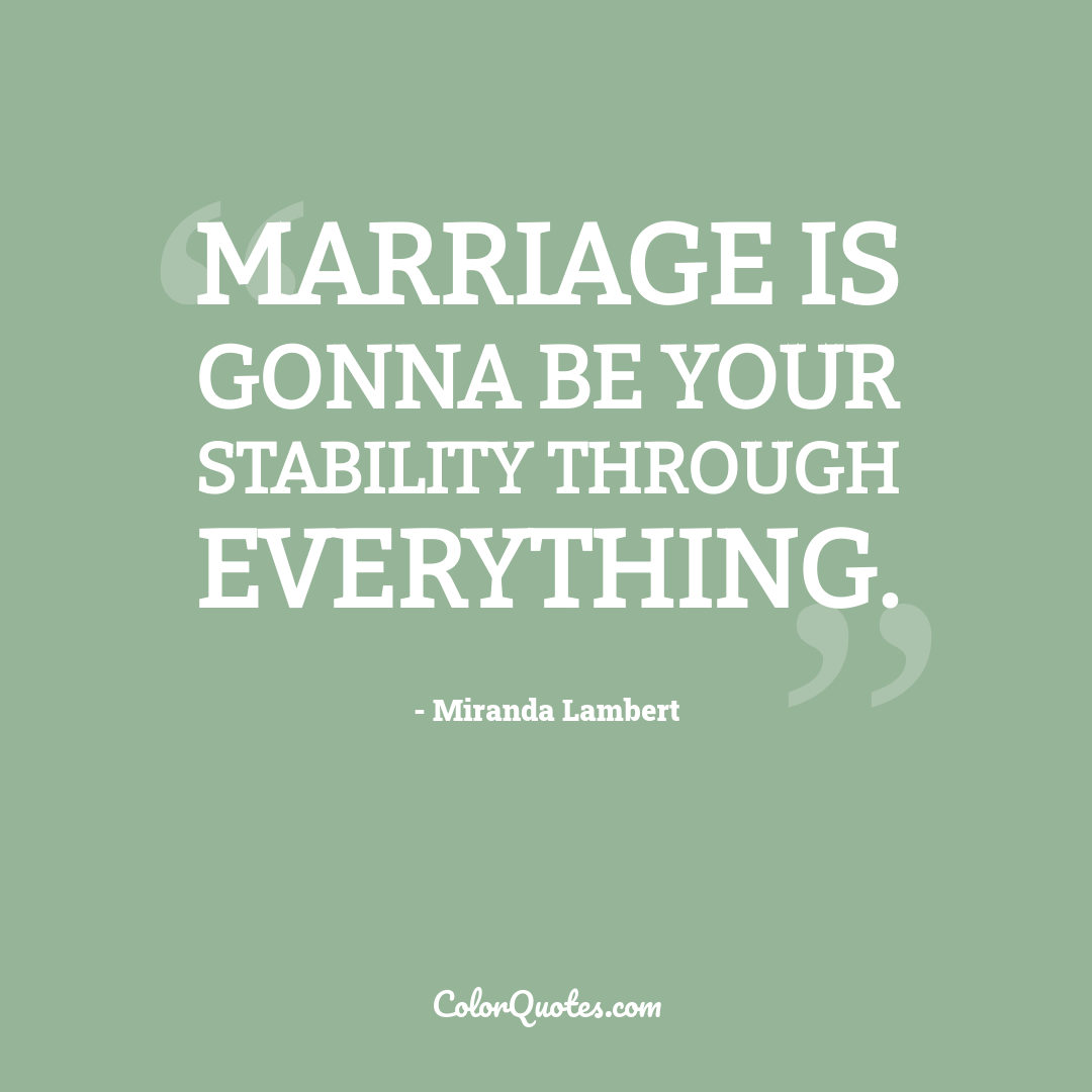 Marriage is gonna be your stability through everything.