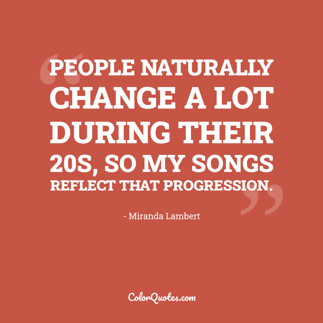 People naturally change a lot during their 20s, so my songs reflect that progression.