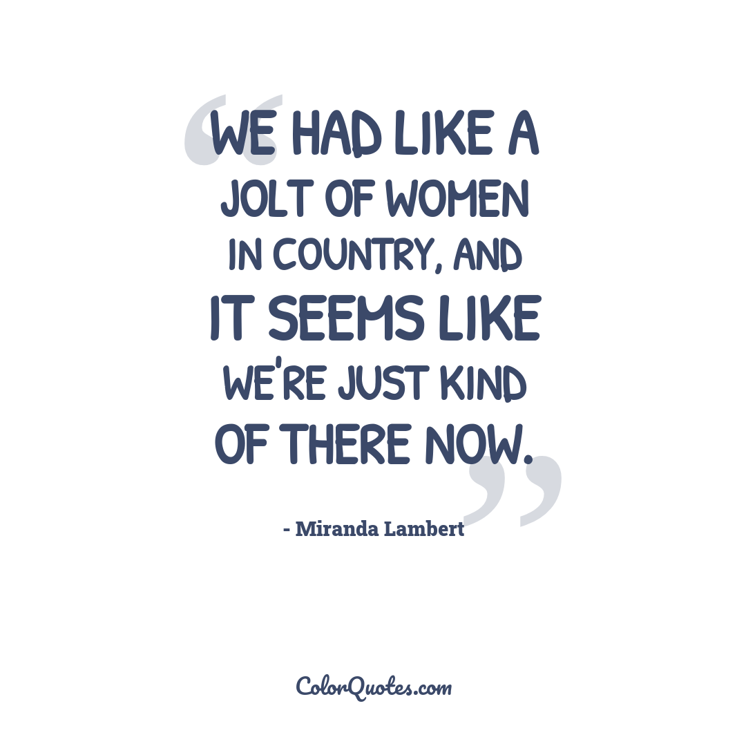 We had like a jolt of women in country, and it seems like we're just kind of there now.