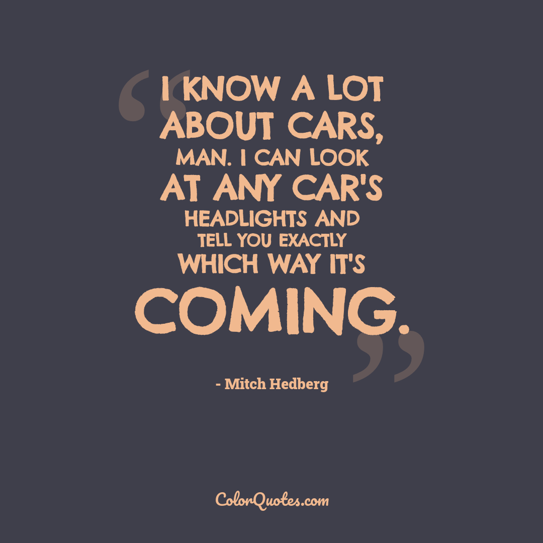 I know a lot about cars, man. I can look at any car's headlights and tell you exactly which way it's coming.