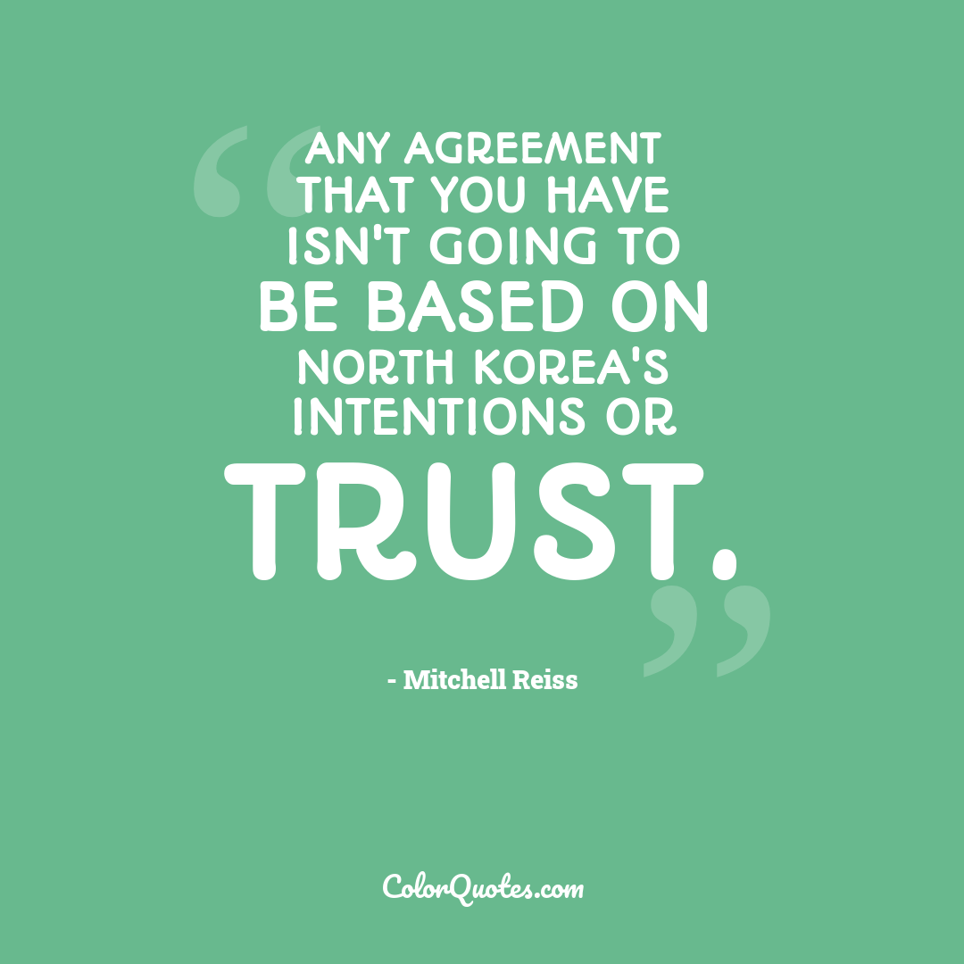 Any agreement that you have isn't going to be based on North Korea's intentions or trust.