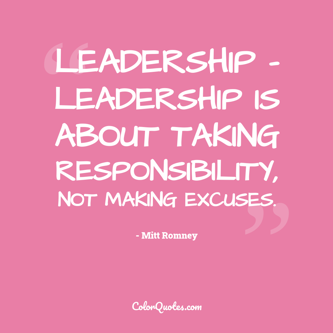 Leadership - leadership is about taking responsibility, not making excuses.