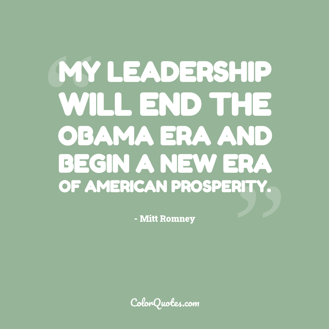 My leadership will end the Obama era and begin a new era of American prosperity.