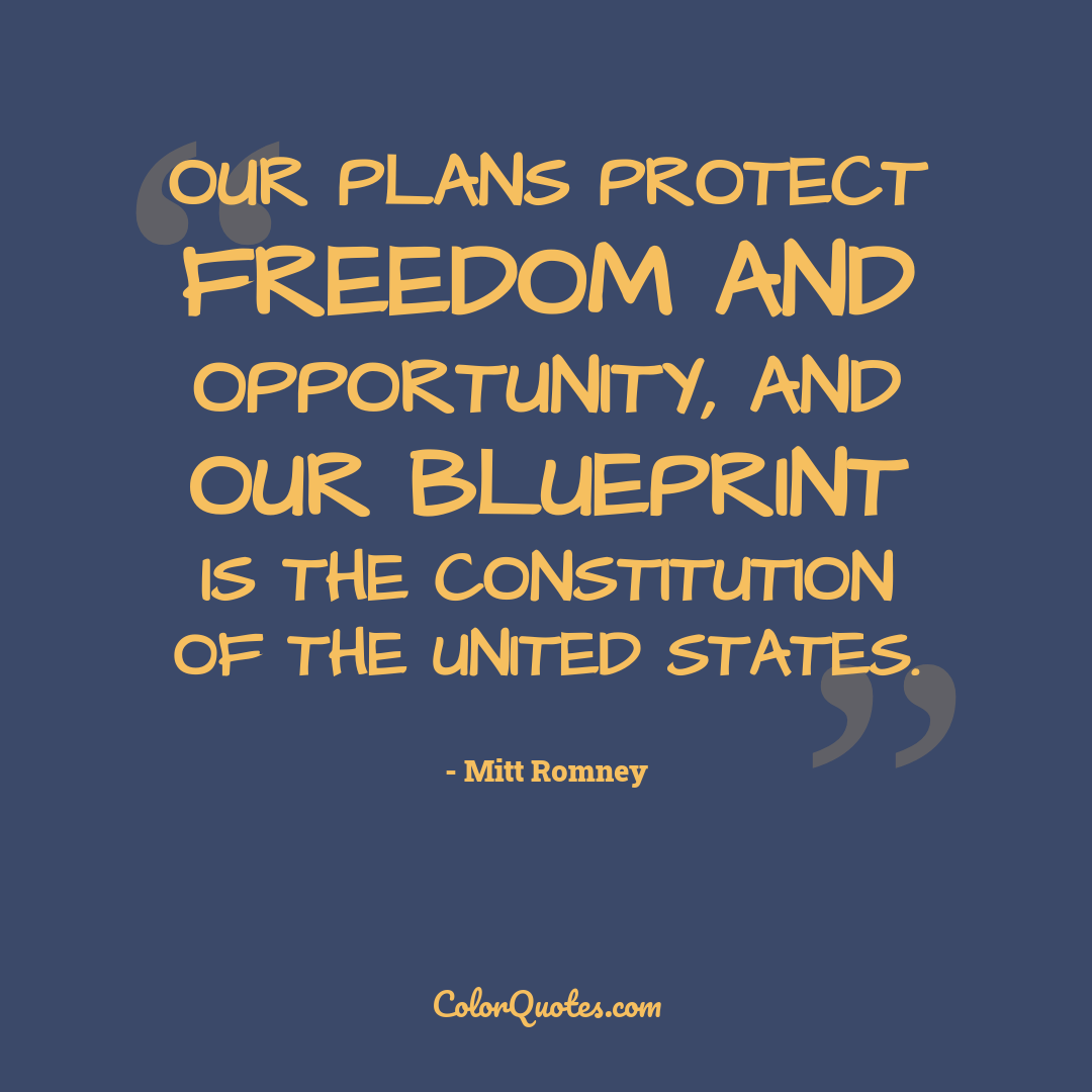 Our plans protect freedom and opportunity, and our blueprint is the Constitution of the United States.