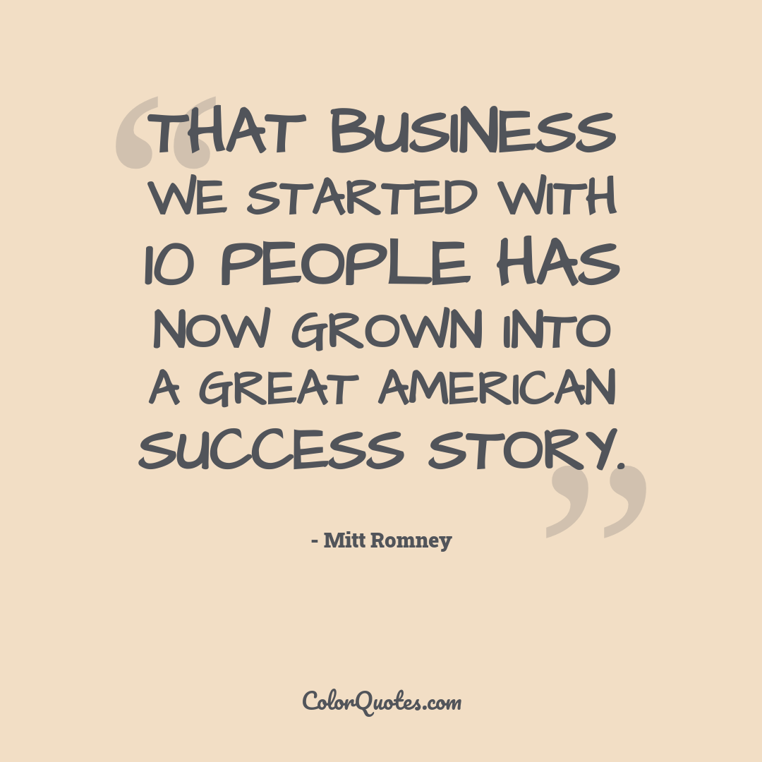 That business we started with 10 people has now grown into a great American success story.
