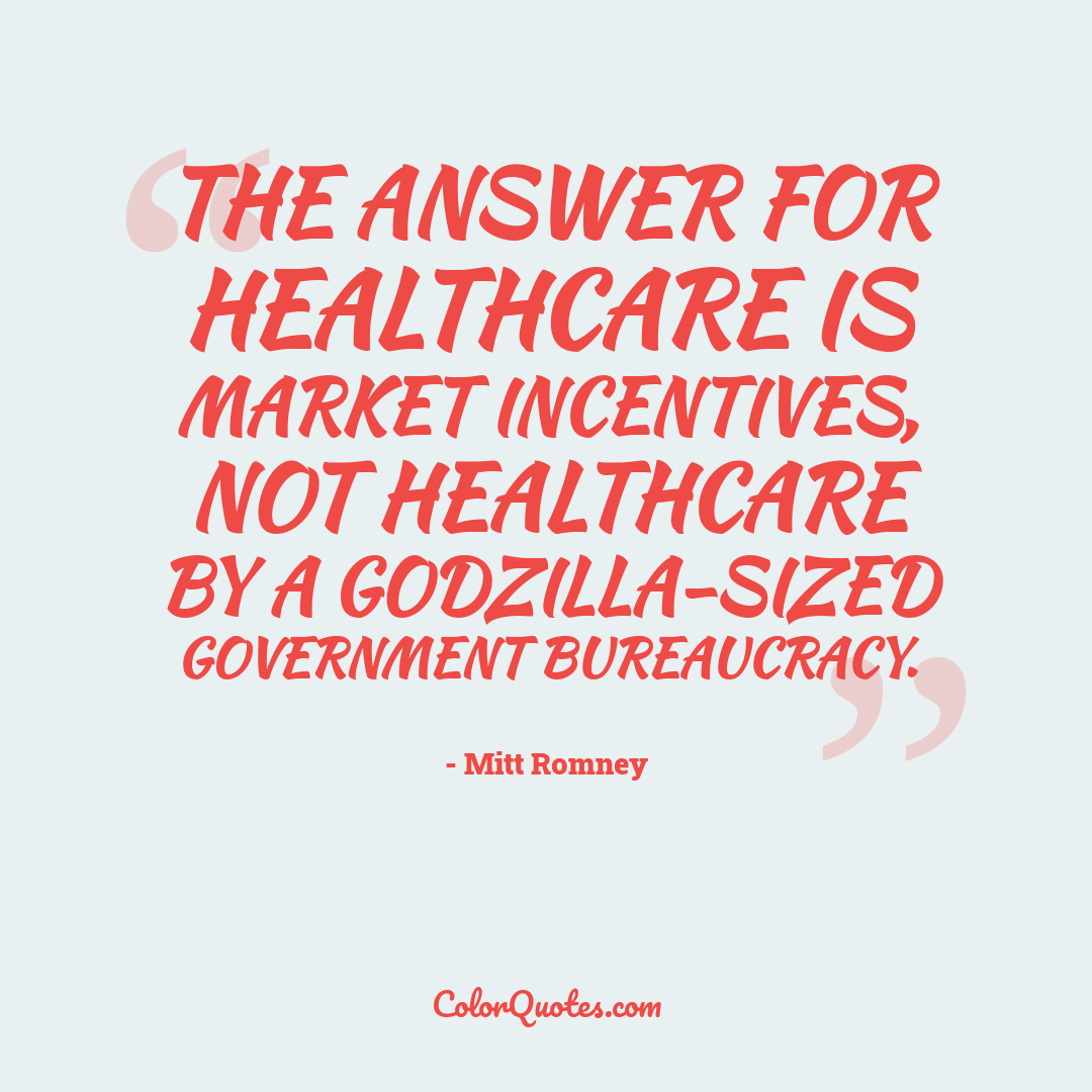 The answer for healthcare is market incentives, not healthcare by a Godzilla-sized government bureaucracy.