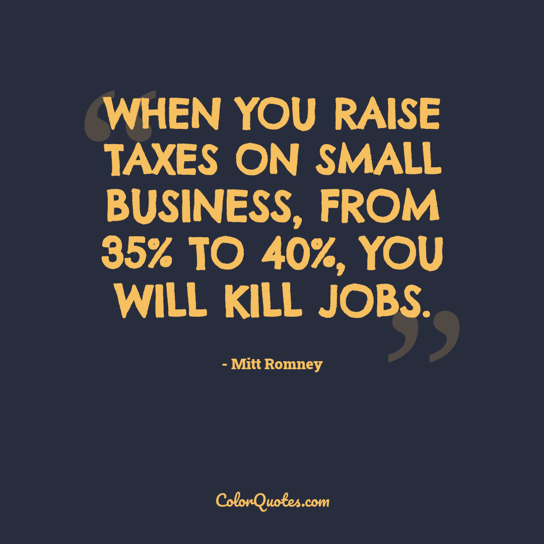 When you raise taxes on small business, from 35% to 40%, you will kill jobs.
